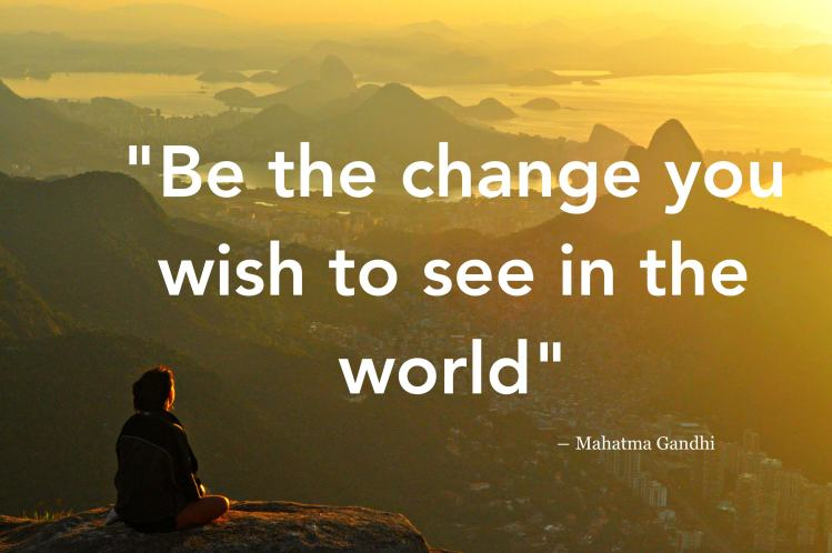 YOU be the change you wish to see in the world | Craig's Quotes