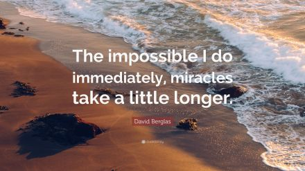 IMPossible David-Berglas-Quote-The-impossible-I-do-immediately-miracles-take.jpg
