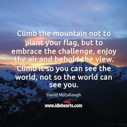 MOuntain climb-the-mountain-not-to-plant-your-flag-but-to-embrace-the